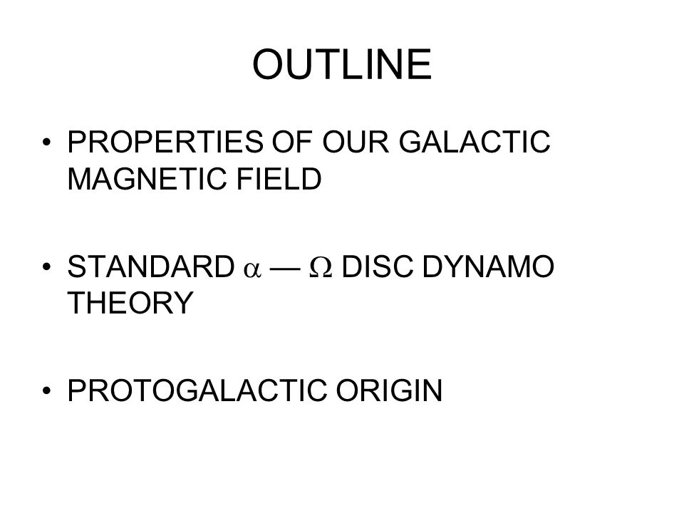 OUTLINE PROPERTIES OF OUR GALACTIC MAGNETIC FIELD STANDARD DISC DYNAMO THEORY PROTOGALACTIC ORIGIN