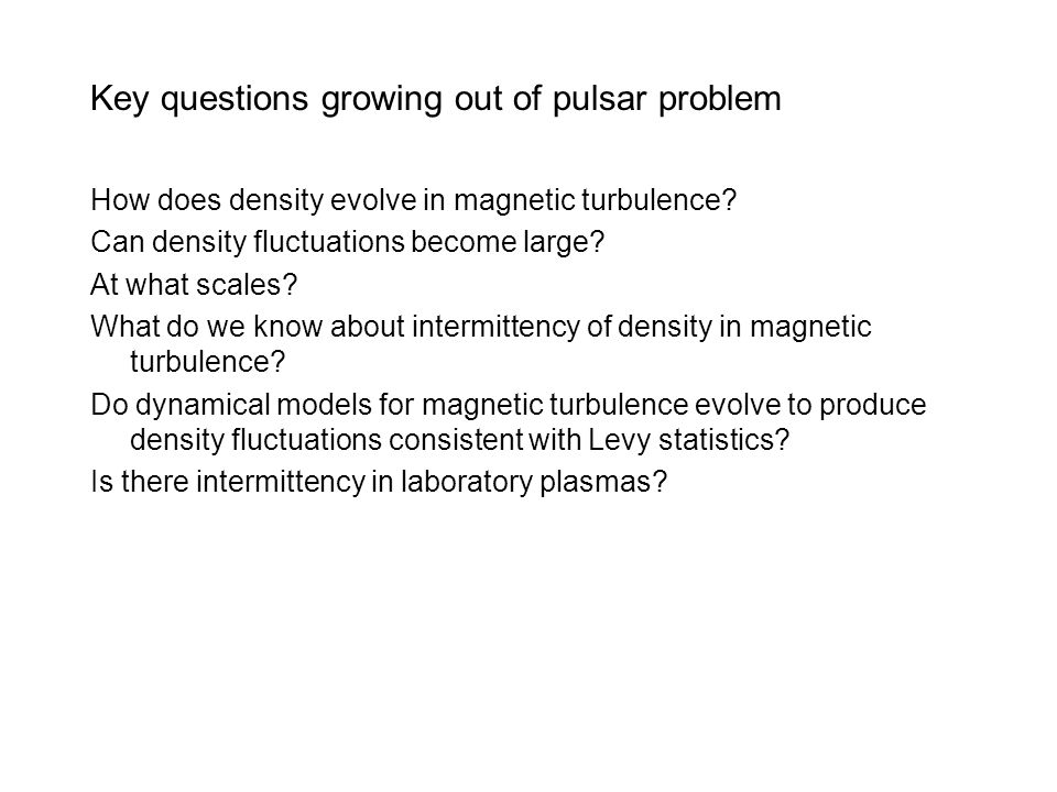 Key questions growing out of pulsar problem How does density evolve in magnetic turbulence? Can density fluctuations become large? At what scales? Wha