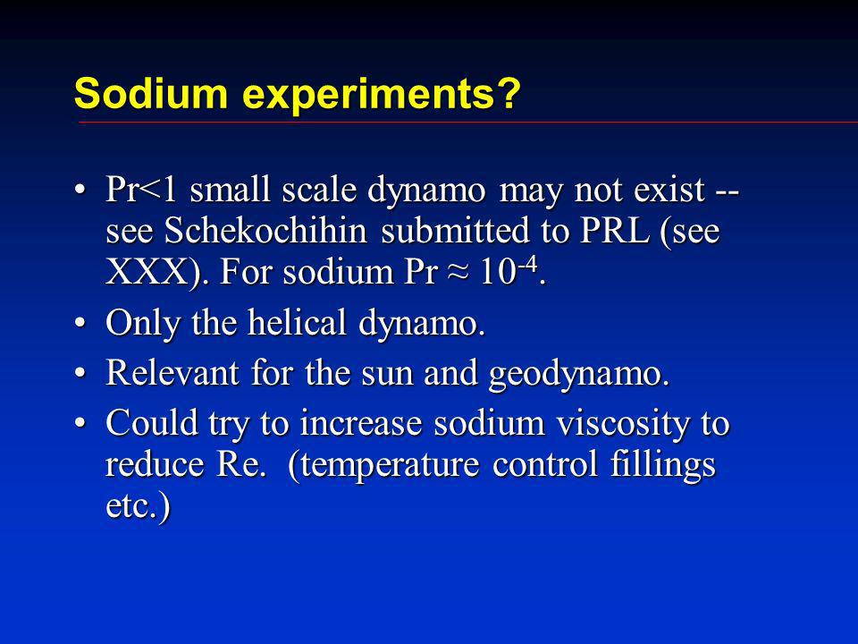 Sodium experiments? Pr<1 small scale dynamo may not exist -- see Schekochihin submitted to PRL (see XXX). For sodium Pr 10 -4.Pr<1 small scale dynamo