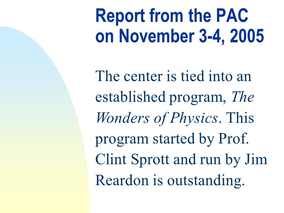 Report from the PAC on November 3-4, 2005 The center is tied into an established program, The Wonders of Physics.
