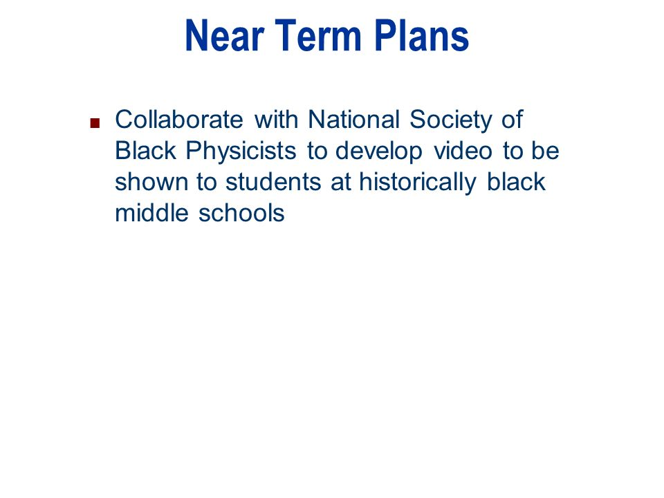 n Collaborate with National Society of Black Physicists to develop video to be shown to students at historically black middle schools Near Term Plans