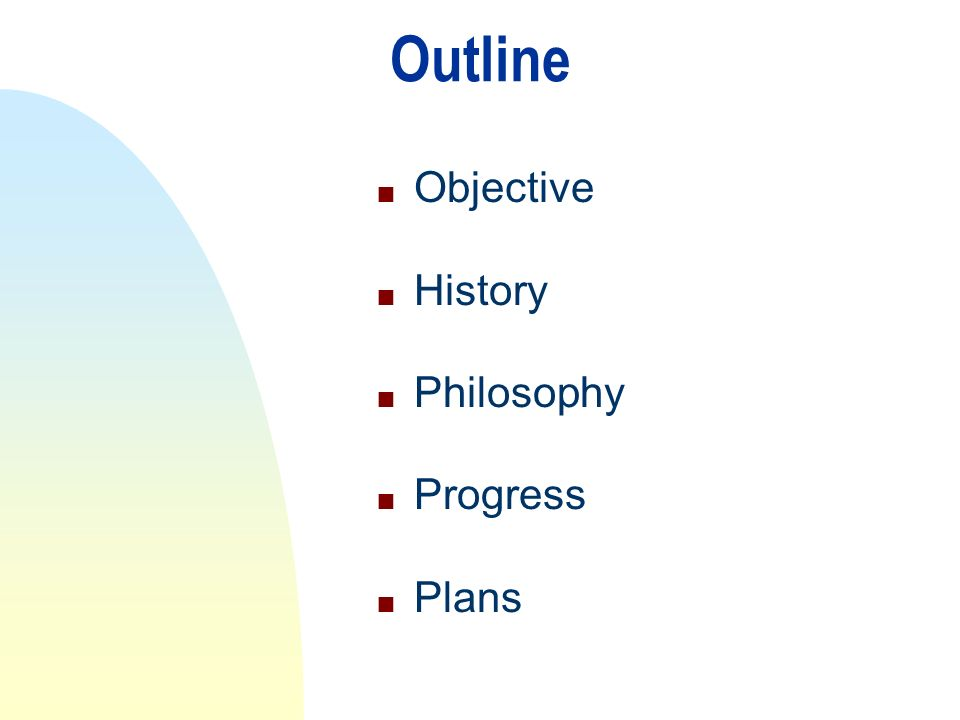 Outline n Objective n History n Philosophy n Progress n Plans