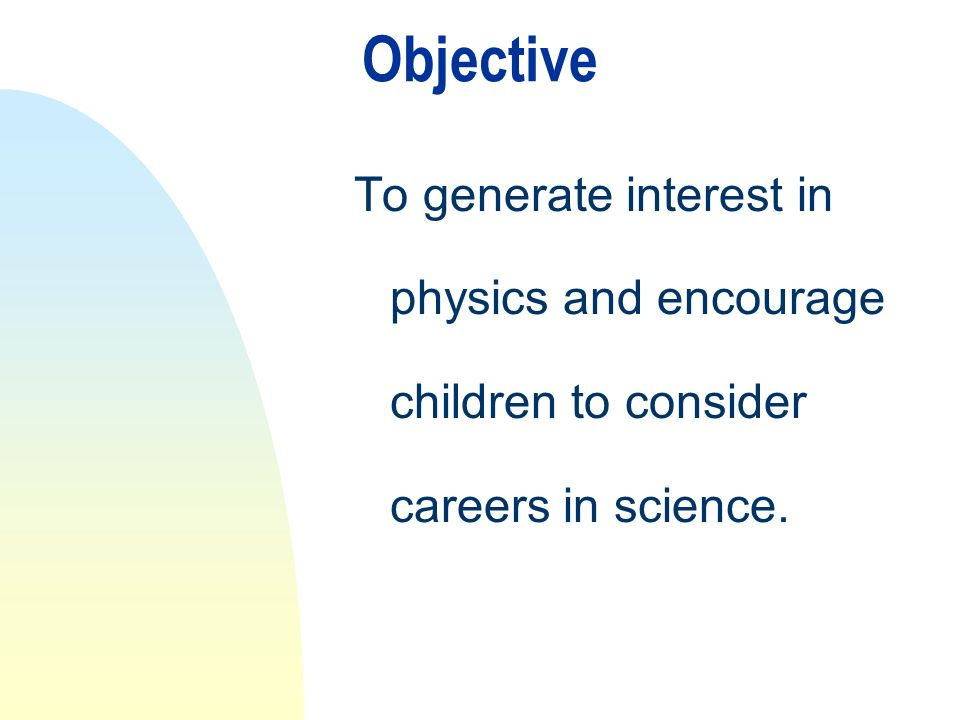 Objective To generate interest in physics and encourage children to consider careers in science.