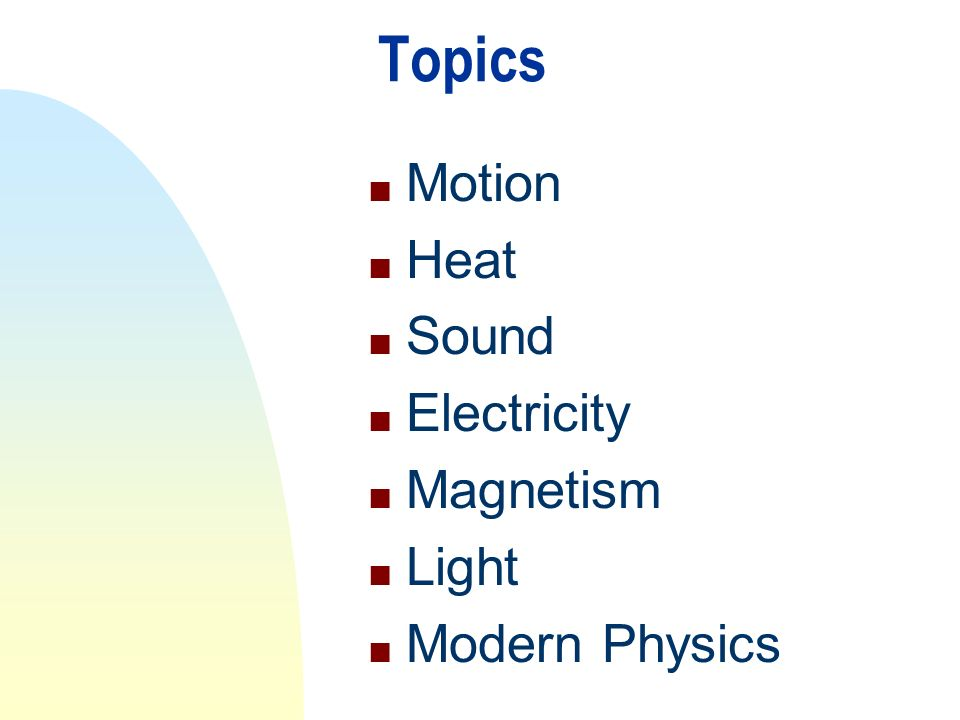 Topics n Motion n Heat n Sound n Electricity n Magnetism n Light n Modern Physics