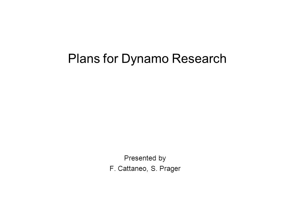 Plans for Dynamo Research Presented by F. Cattaneo, S. Prager