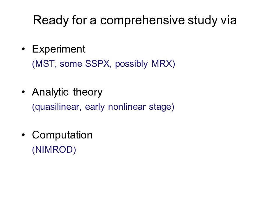 Ready for a comprehensive study via Experiment (MST, some SSPX, possibly MRX) Analytic theory (quasilinear, early nonlinear stage) Computation (NIMROD