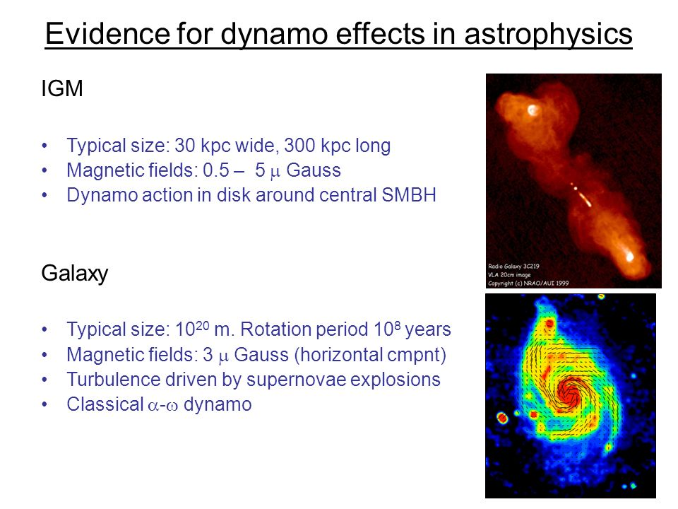 Evidence for dynamo effects in astrophysics IGM Typical size: 30 kpc wide, 300 kpc long Magnetic fields: 0.5 – 5 Gauss Dynamo action in disk around ce