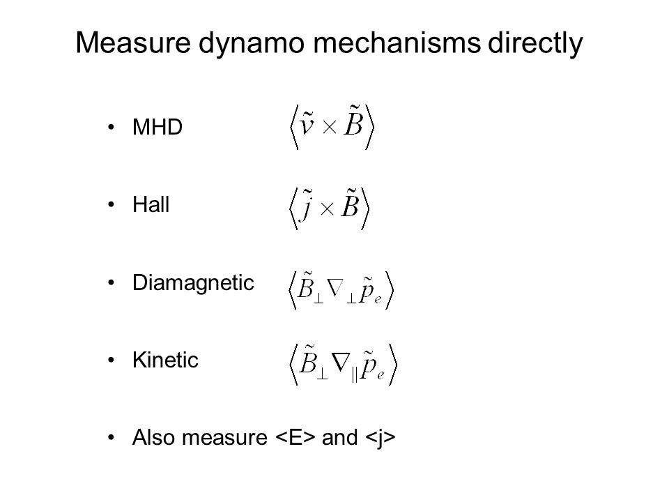 Measure dynamo mechanisms directly MHD Hall Diamagnetic Kinetic Also measure and