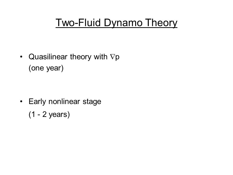 Two-Fluid Dynamo Theory Quasilinear theory with p (one year) Early nonlinear stage (1 - 2 years)