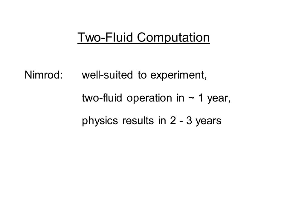 Two-Fluid Computation Nimrod: well-suited to experiment, two-fluid operation in ~ 1 year, physics results in 2 - 3 years