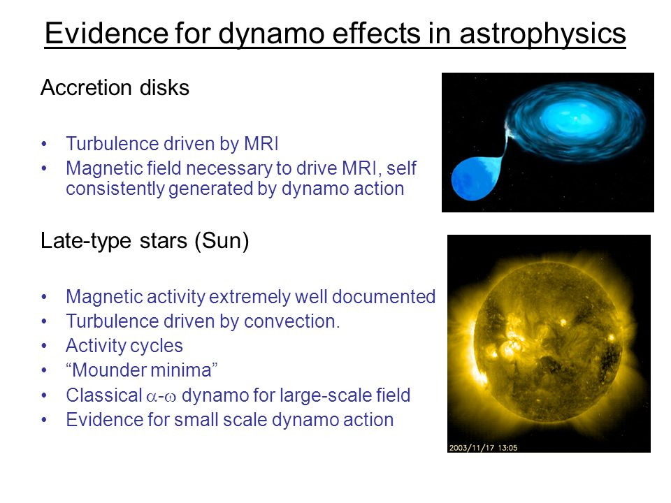 Evidence for dynamo effects in astrophysics Accretion disks Turbulence driven by MRI Magnetic field necessary to drive MRI, self consistently generate