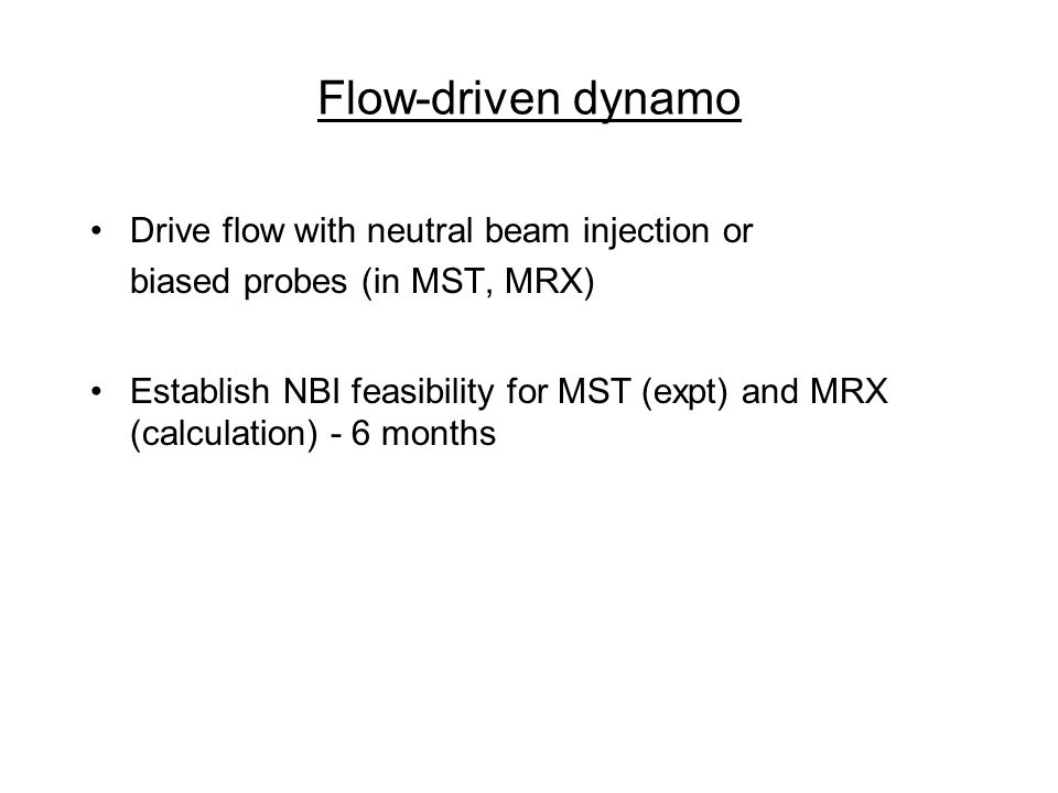Flow-driven dynamo Drive flow with neutral beam injection or biased probes (in MST, MRX) Establish NBI feasibility for MST (expt) and MRX (calculation