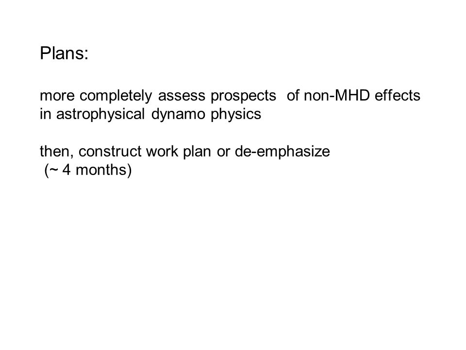 Plans: more completely assess prospects of non-MHD effects in astrophysical dynamo physics then, construct work plan or de-emphasize (~ 4 months)
