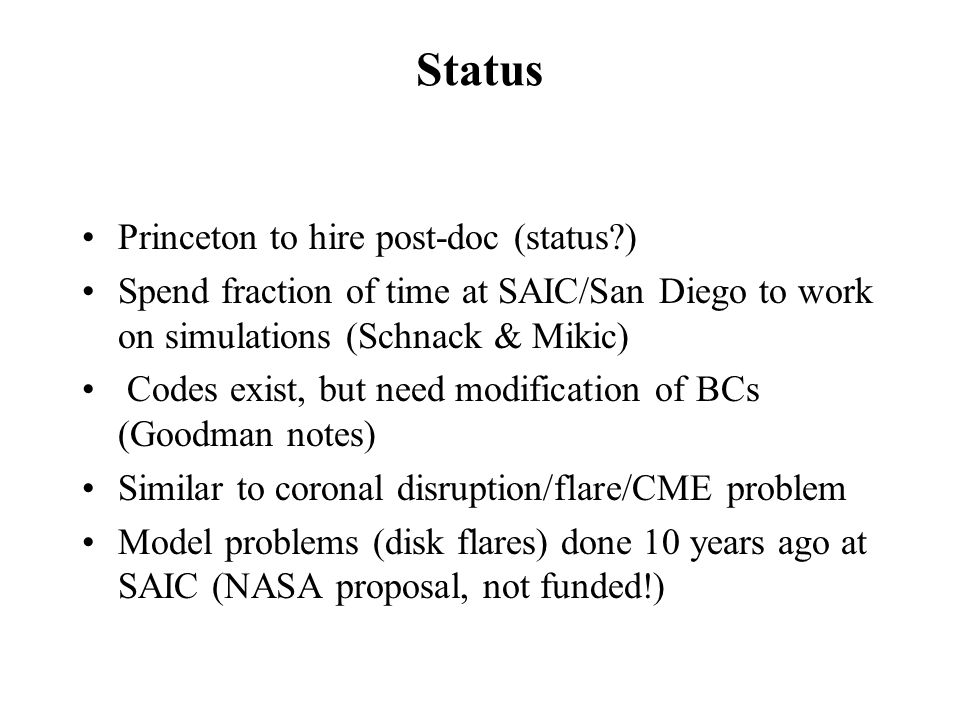 Status Princeton to hire post-doc (status ) Spend fraction of time at SAIC/San Diego to work on simulations (Schnack & Mikic) Codes exist, but need modification of BCs (Goodman notes) Similar to coronal disruption/flare/CME problem Model problems (disk flares) done 10 years ago at SAIC (NASA proposal, not funded!)