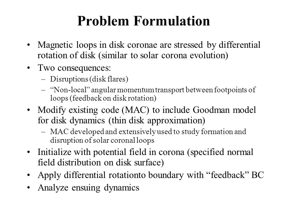 Problem Formulation Magnetic loops in disk coronae are stressed by differential rotation of disk (similar to solar corona evolution) Two consequences: –Disruptions (disk flares) –Non-local angular momentum transport between footpoints of loops (feedback on disk rotation) Modify existing code (MAC) to include Goodman model for disk dynamics (thin disk approximation) –MAC developed and extensively used to study formation and disruption of solar coronal loops Initialize with potential field in corona (specified normal field distribution on disk surface) Apply differential rotationto boundary with feedback BC Analyze ensuing dynamics