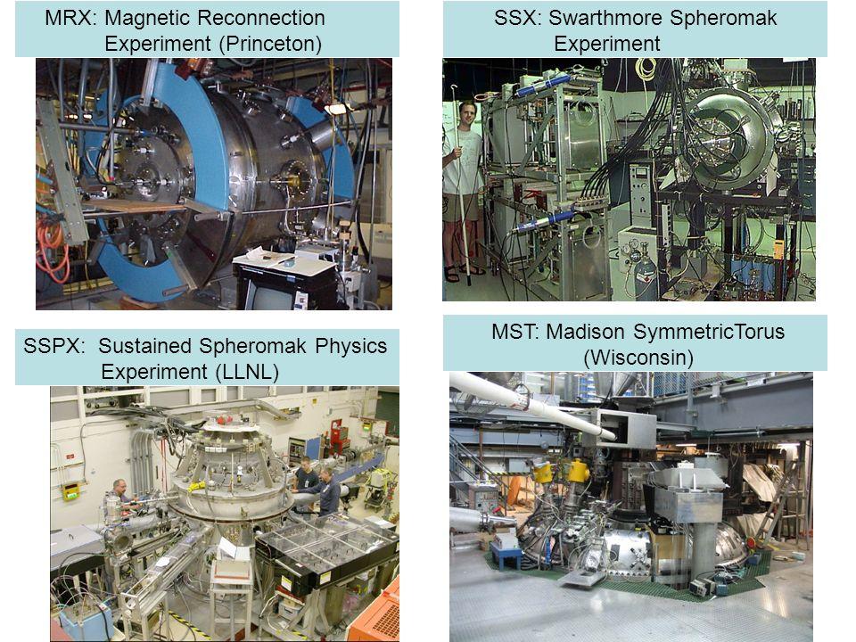 SSPX: Sustained Spheromak Physics Experiment (LLNL) SSX: Swarthmore Spheromak Experiment MRX: Magnetic Reconnection Experiment (Princeton) MST: Madiso