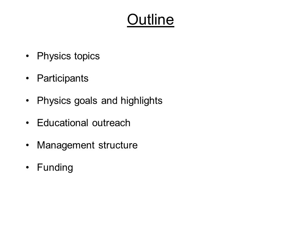 Outline Physics topics Participants Physics goals and highlights Educational outreach Management structure Funding