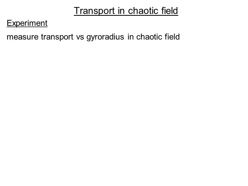 Transport in chaotic field Experiment measure transport vs gyroradius in chaotic field