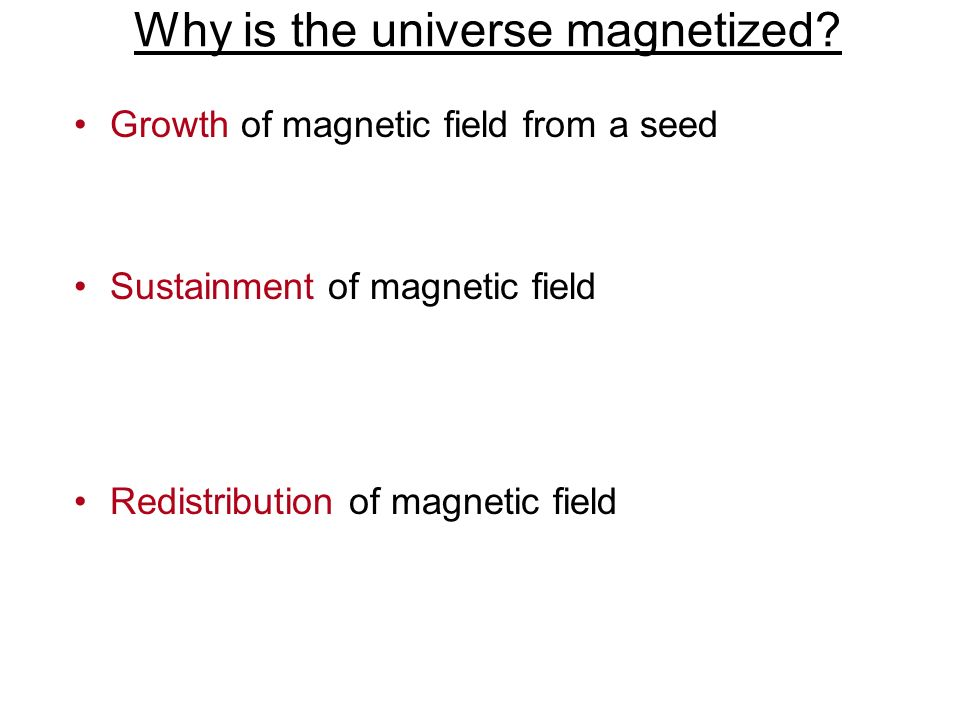 Why is the universe magnetized? Growth of magnetic field from a seed Sustainment of magnetic field Redistribution of magnetic field