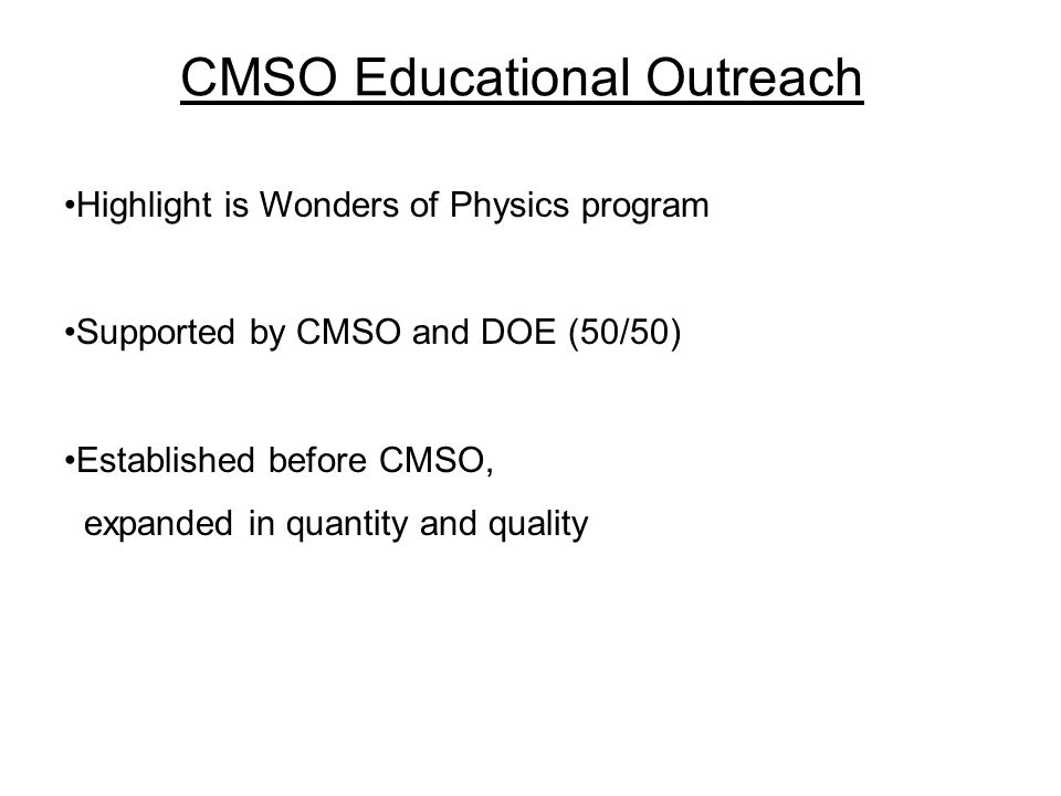 CMSO Educational Outreach Highlight is Wonders of Physics program Supported by CMSO and DOE (50/50) Established before CMSO, expanded in quantity and