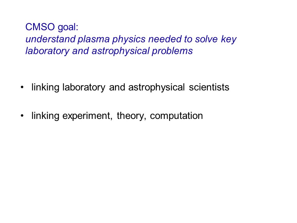 CMSO goal: understand plasma physics needed to solve key laboratory and astrophysical problems linking laboratory and astrophysical scientists linking
