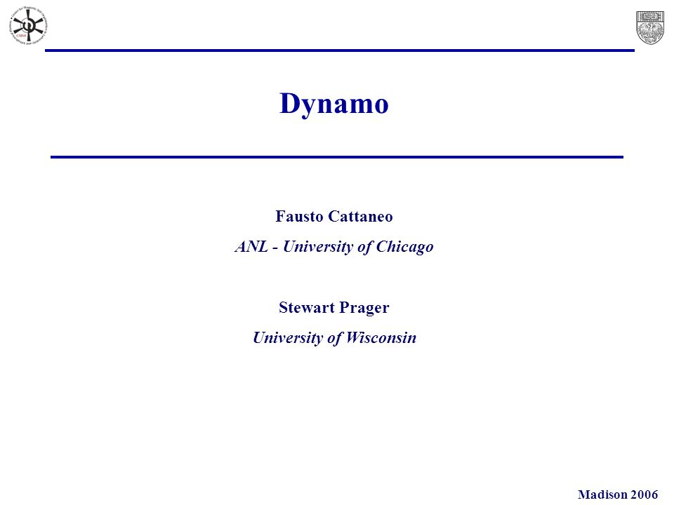 Madison 2006 Dynamo Fausto Cattaneo ANL - University of Chicago Stewart Prager University of Wisconsin