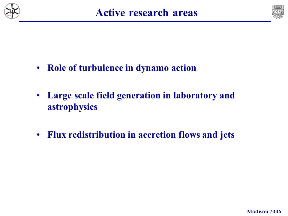 Madison 2006 Active research areas Role of turbulence in dynamo action Large scale field generation in laboratory and astrophysics Flux redistribution in accretion flows and jets