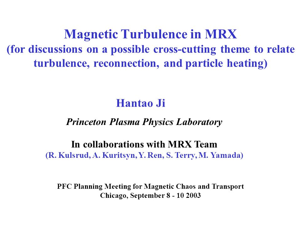 Magnetic Turbulence in MRX (for discussions on a possible cross-cutting theme to relate turbulence, reconnection, and particle heating) PFC Planning Meeting for Magnetic Chaos and Transport Chicago, September 8 - 10 2003 Hantao Ji Princeton Plasma Physics Laboratory In collaborations with MRX Team (R.