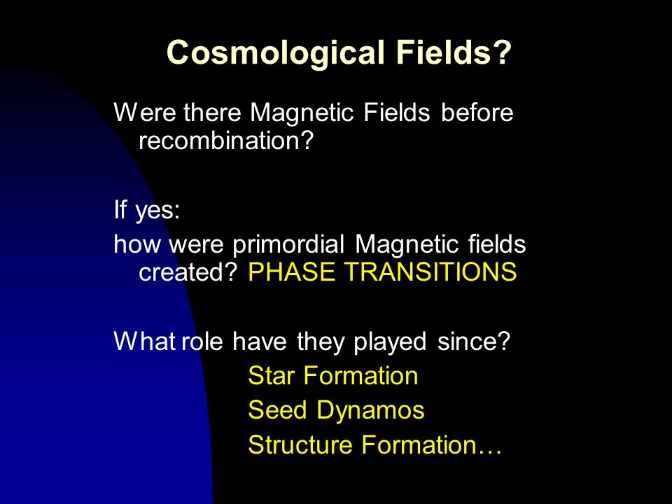 Cosmological Fields? Were there Magnetic Fields before recombination? If yes: how were primordial Magnetic fields created?PHASE TRANSITIONS What role