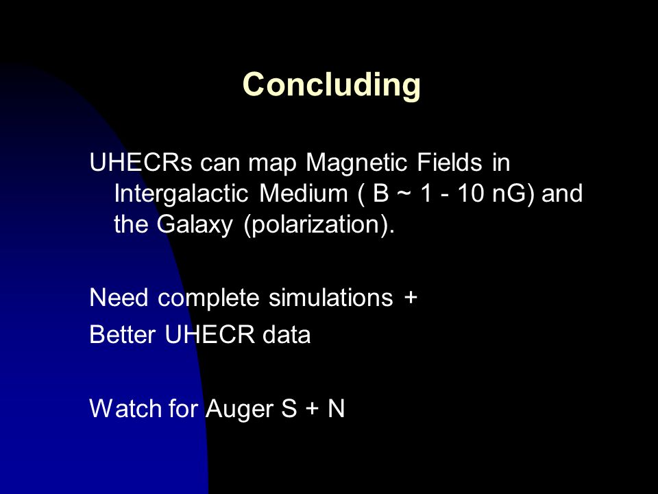 Concluding UHECRs can map Magnetic Fields in Intergalactic Medium ( B ~ 1 - 10 nG) and the Galaxy (polarization). Need complete simulations + Better U