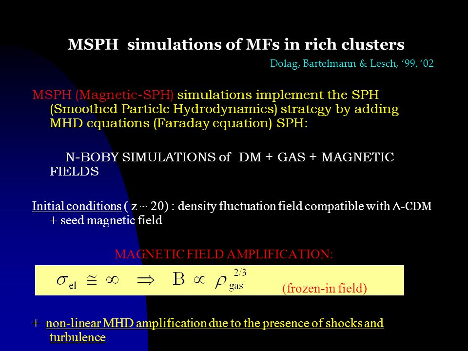 MSPH simulations of MFs in rich clusters MSPH (Magnetic-SPH) simulations implement the SPH (Smoothed Particle Hydrodynamics) strategy by adding MHD eq