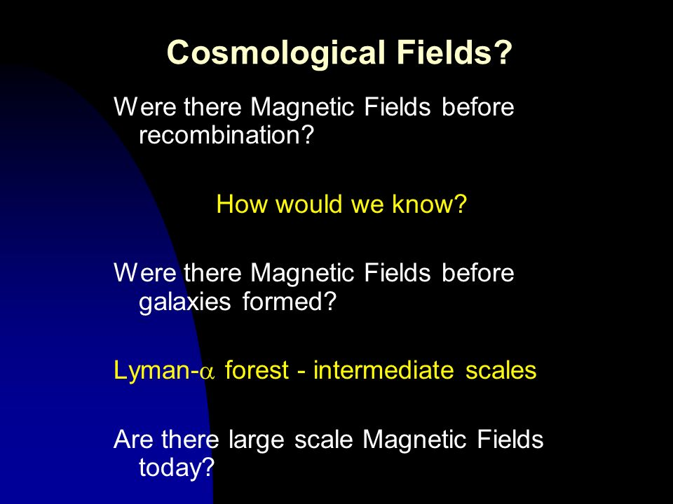 Cosmological Fields? Were there Magnetic Fields before recombination? How would we know? Were there Magnetic Fields before galaxies formed? Lyman- for