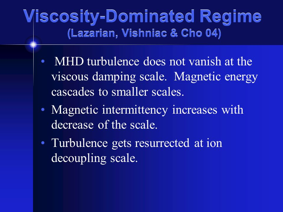 Viscosity-Dominated Regime (Lazarian, Vishniac & Cho 04) MHD turbulence does not vanish at the viscous damping scale.