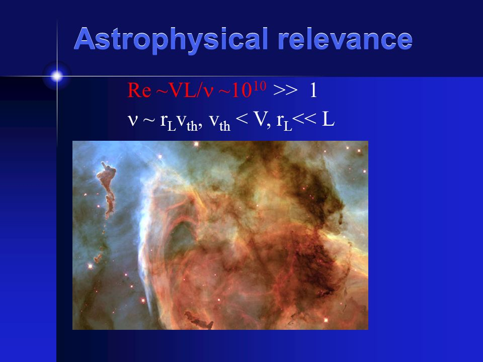 Astrophysical relevance Re ~VL/ ~10 10 >> 1 ~ r L v th, v th < V, r L << L