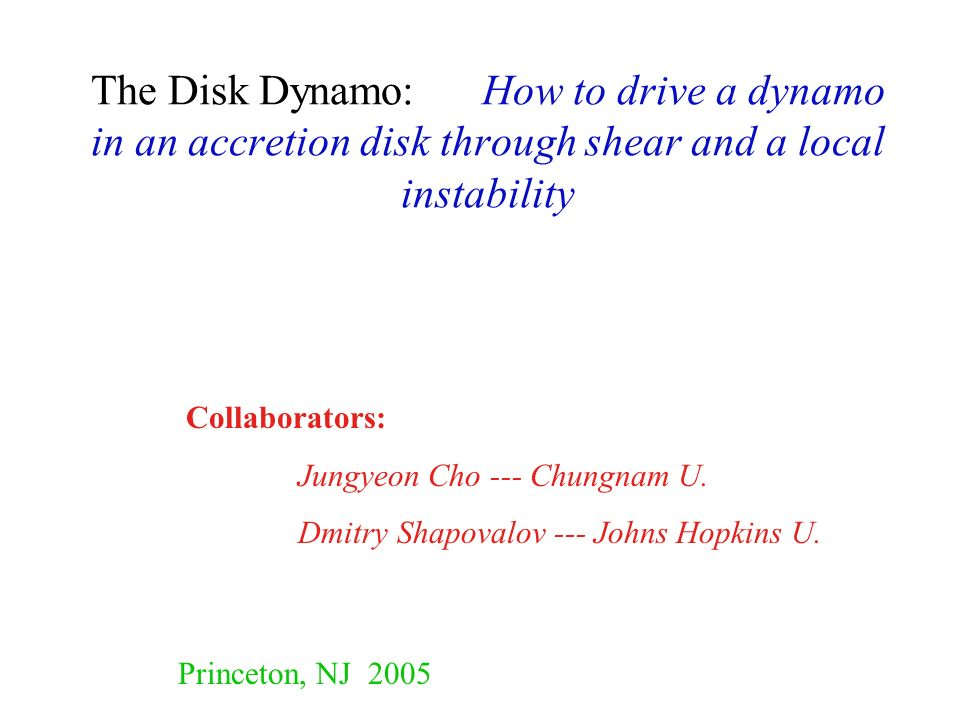 The Disk Dynamo: How to drive a dynamo in an accretion disk through shear and a local instability Collaborators: Jungyeon Cho --- Chungnam U. Dmitry S