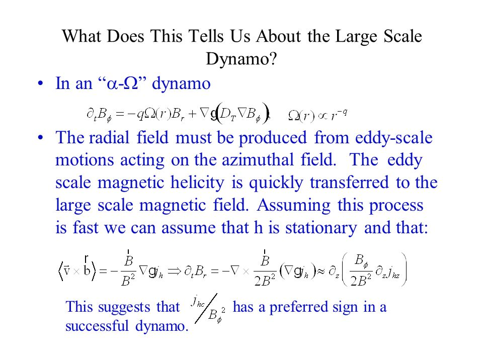 What Does This Tells Us About the Large Scale Dynamo? In an - dynamo The radial field must be produced from eddy-scale motions acting on the azimuthal