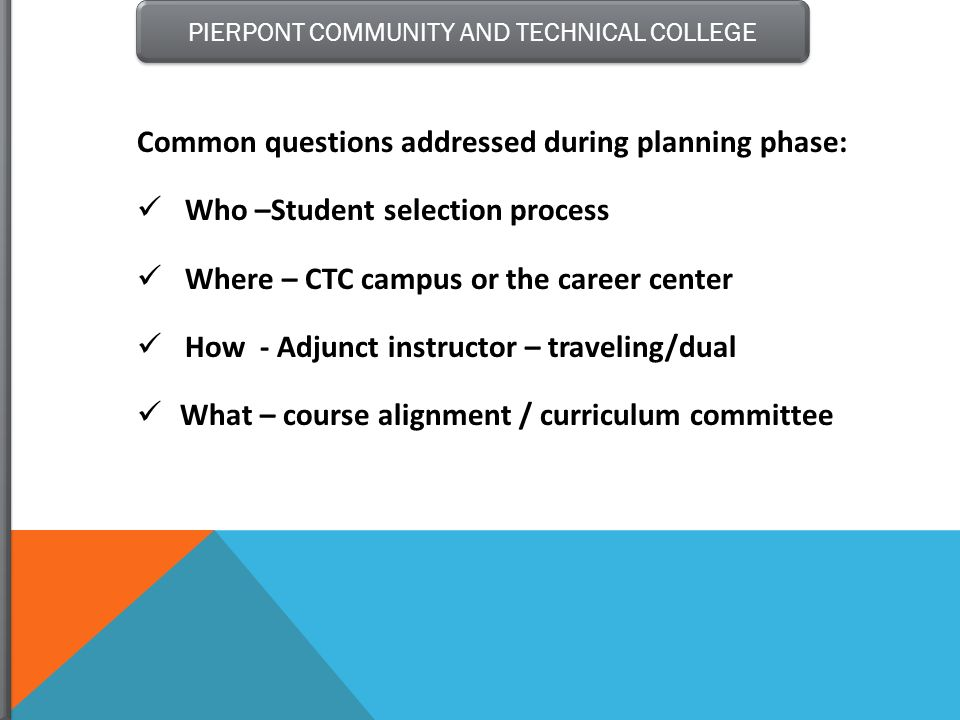 PIERPONT COMMUNITY AND TECHNICAL COLLEGE Common questions addressed during planning phase: Who –Student selection process Where – CTC campus or the ca