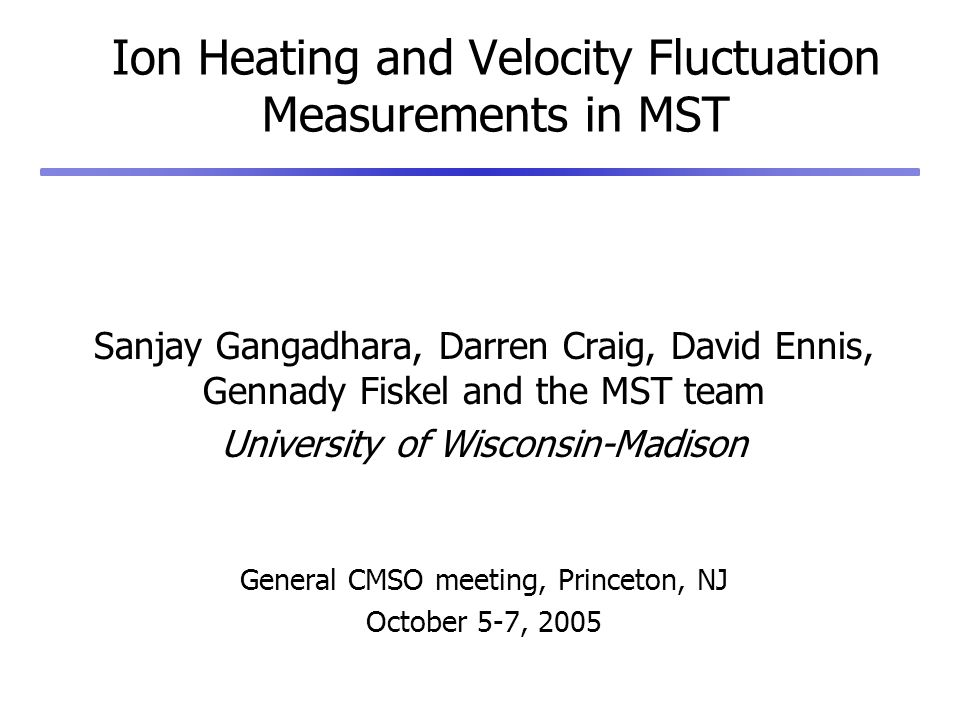 Ion Heating and Velocity Fluctuation Measurements in MST Sanjay Gangadhara, Darren Craig, David Ennis, Gennady Fiskel and the MST team University of Wisconsin-Madison General CMSO meeting, Princeton, NJ October 5-7, 2005