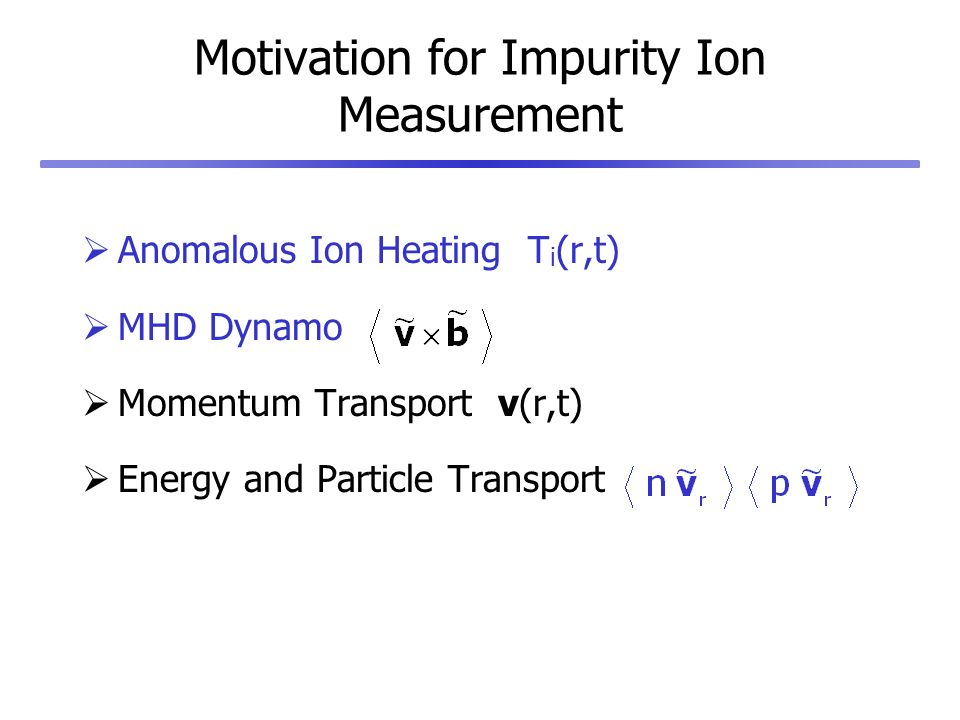 Motivation for Impurity Ion Measurement Anomalous Ion Heating T i (r,t) MHD Dynamo Momentum Transport v(r,t) Energy and Particle Transport