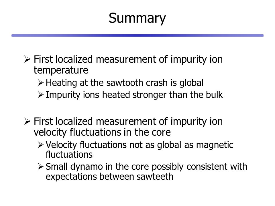 Summary First localized measurement of impurity ion temperature Heating at the sawtooth crash is global Impurity ions heated stronger than the bulk First localized measurement of impurity ion velocity fluctuations in the core Velocity fluctuations not as global as magnetic fluctuations Small dynamo in the core possibly consistent with expectations between sawteeth