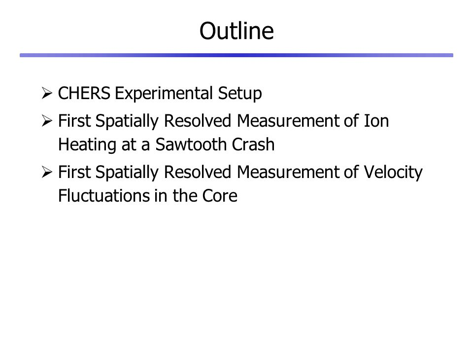 Outline CHERS Experimental Setup First Spatially Resolved Measurement of Ion Heating at a Sawtooth Crash First Spatially Resolved Measurement of Velocity Fluctuations in the Core