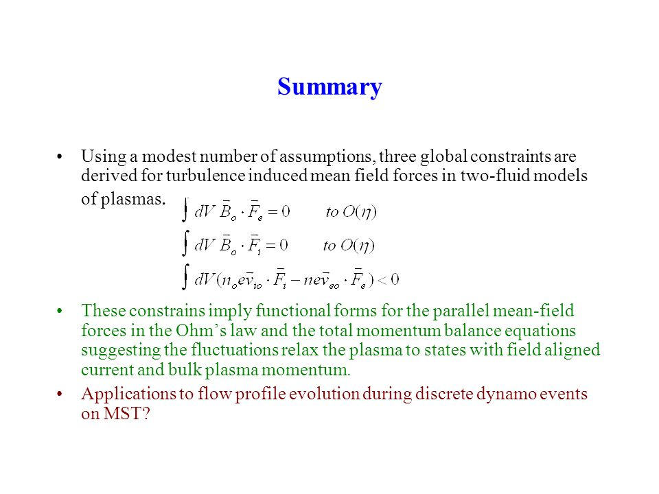 Summary Using a modest number of assumptions, three global constraints are derived for turbulence induced mean field forces in two-fluid models of plasmas.
