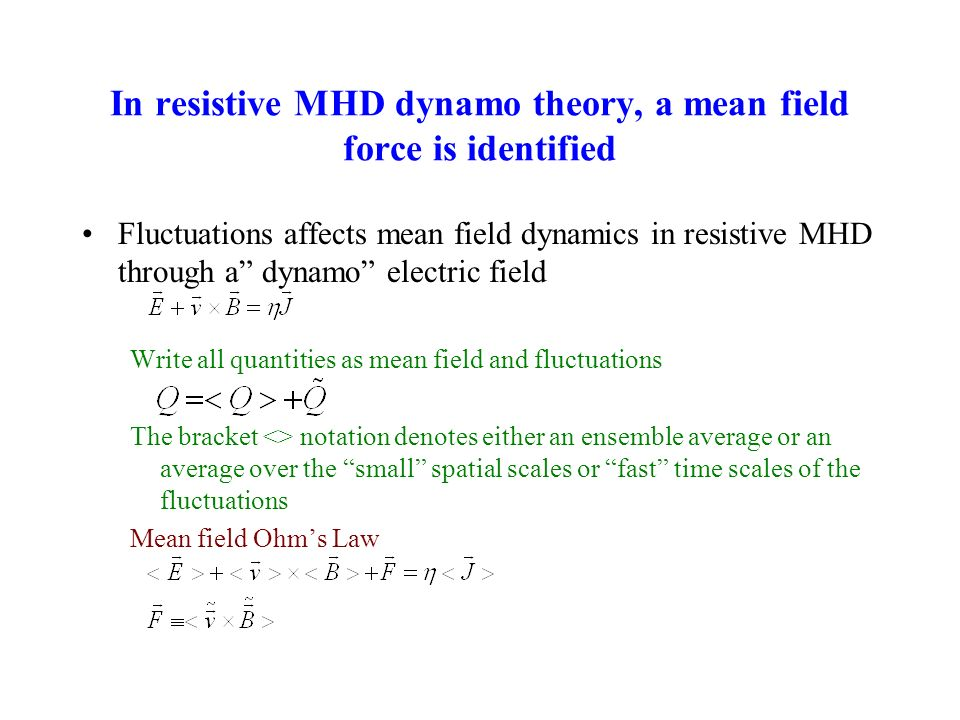 In resistive MHD dynamo theory, a mean field force is identified Fluctuations affects mean field dynamics in resistive MHD through a dynamo electric field Write all quantities as mean field and fluctuations The bracket <> notation denotes either an ensemble average or an average over the small spatial scales or fast time scales of the fluctuations Mean field Ohms Law