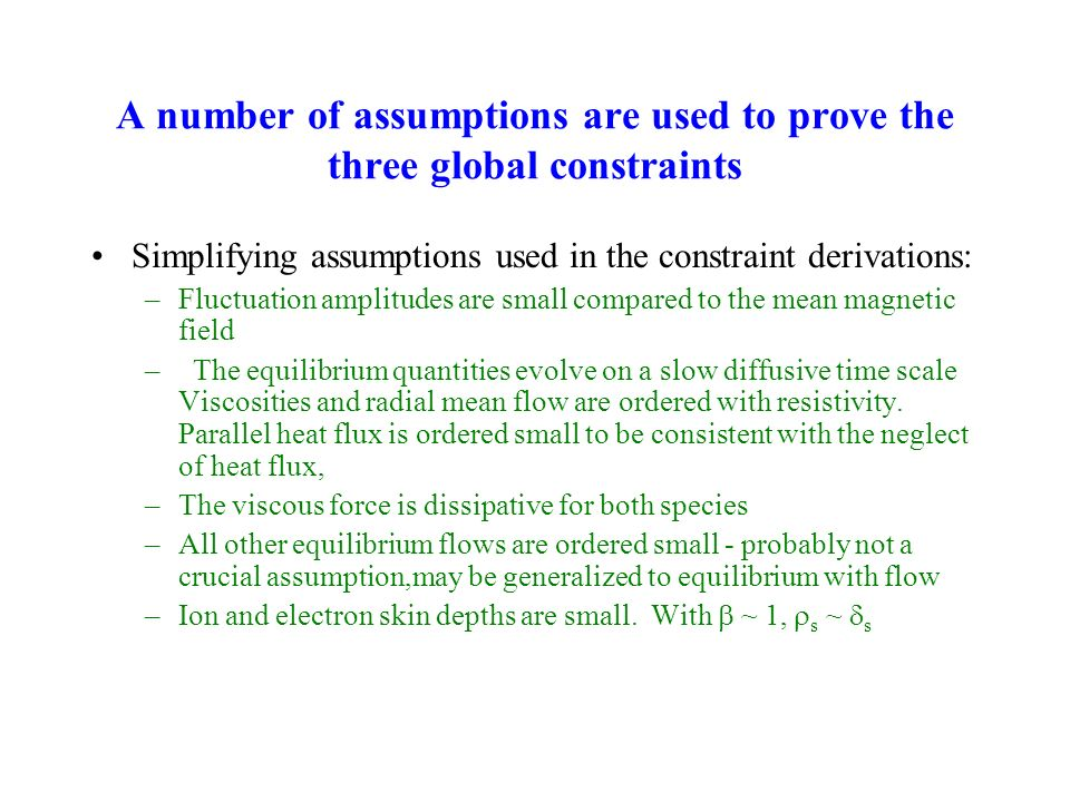 A number of assumptions are used to prove the three global constraints Simplifying assumptions used in the constraint derivations: –Fluctuation amplitudes are small compared to the mean magnetic field – The equilibrium quantities evolve on a slow diffusive time scale Viscosities and radial mean flow are ordered with resistivity.
