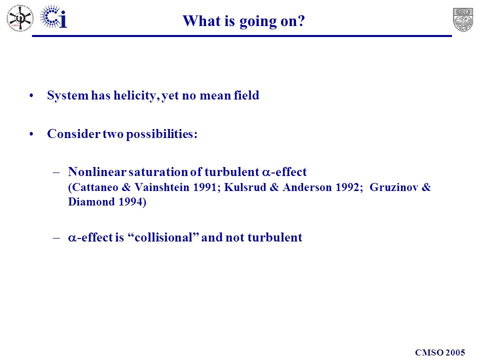 CMSO 2005 What is going on? System has helicity, yet no mean field Consider two possibilities: –Nonlinear saturation of turbulent -effect (Cattaneo &
