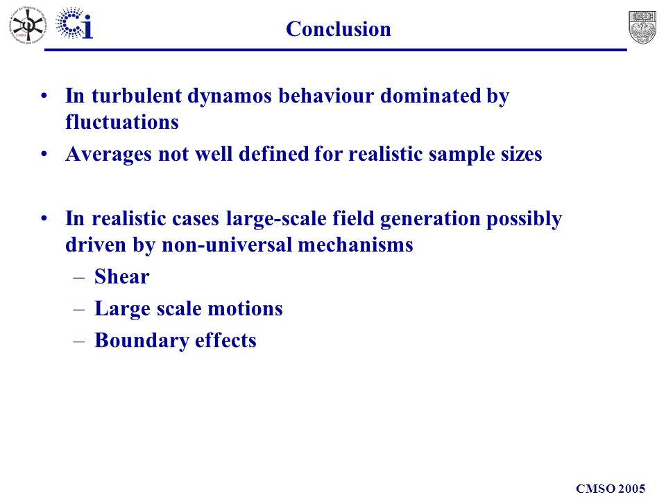 CMSO 2005 Conclusion In turbulent dynamos behaviour dominated by fluctuations Averages not well defined for realistic sample sizes In realistic cases