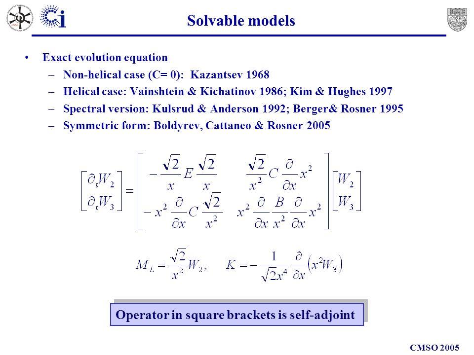 CMSO 2005 Solvable models Exact evolution equation –Non-helical case (C= 0): Kazantsev 1968 –Helical case: Vainshtein & Kichatinov 1986; Kim & Hughes 1997 –Spectral version: Kulsrud & Anderson 1992; Berger& Rosner 1995 –Symmetric form: Boldyrev, Cattaneo & Rosner 2005 Operator in square brackets is self-adjoint