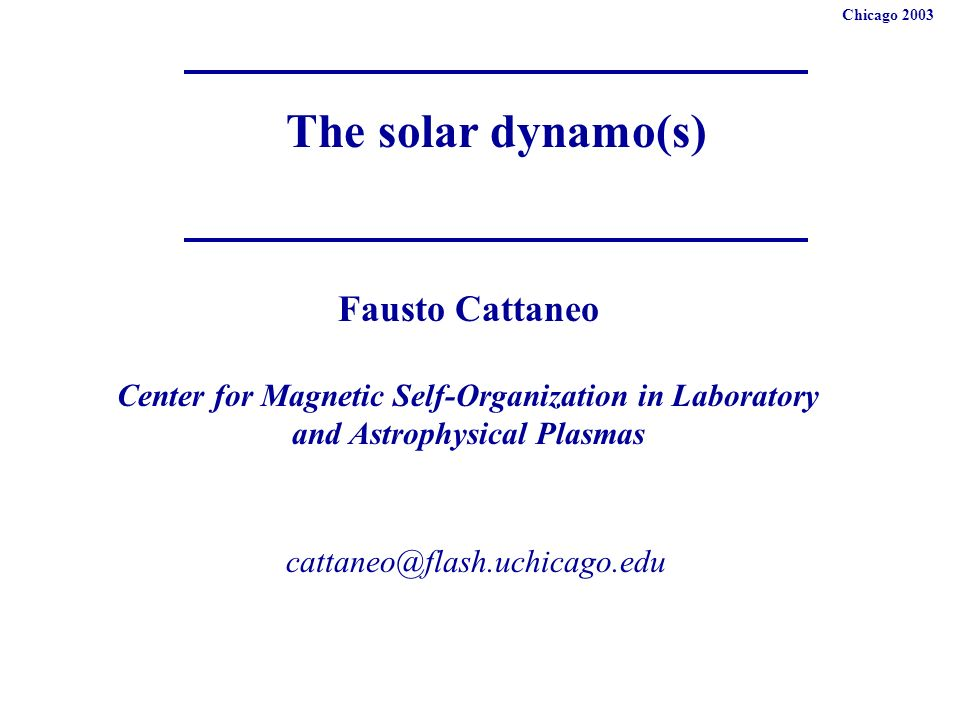 The solar dynamo(s) Fausto Cattaneo Center for Magnetic Self-Organization in Laboratory and Astrophysical Plasmas Chicago 2003