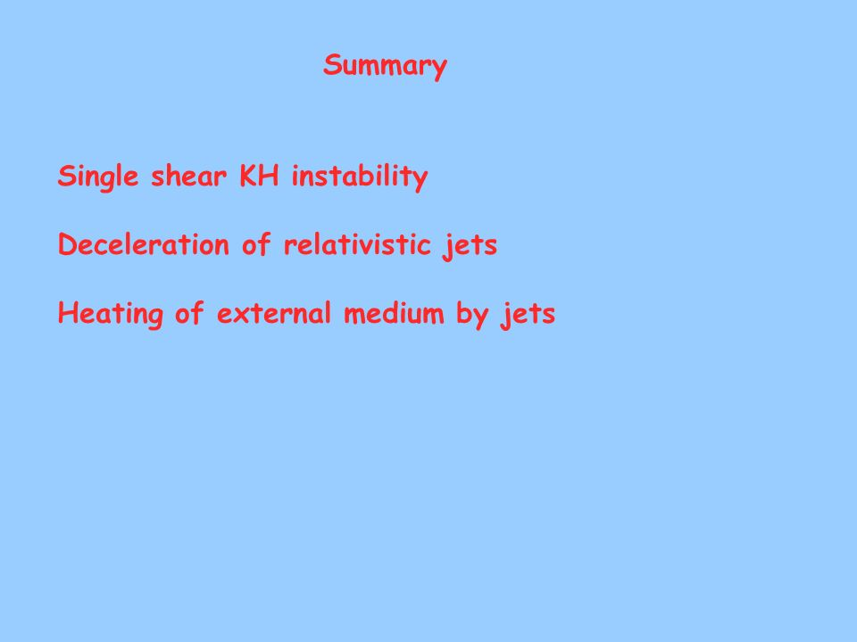 Summary Single shear KH instability Deceleration of relativistic jets Heating of external medium by jets