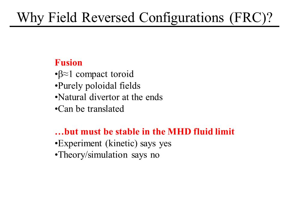 Why Field Reversed Configurations (FRC)? Fusion 1 compact toroid Purely poloidal fields Natural divertor at the ends Can be translated …but must be st